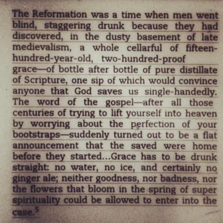 """The Reformation was a time when men went blind, staggering drunk because they had discovered, in the dusty basement of late medievalism, a whole cellar full of fifteen-hundred-year-old, two-hundred proof Grace–bottle after bottle of pure distilate of Scripture, one sip of which would convince anyone that God saves us single-handedly. The word of the Gospel–after all those centuries of trying to lift yourself into heaven by worrying about the perfection of your bootstraps–suddenly turned out to be a flat announcement that the saved were home before they started…Grace has to be drunk straight: no water, no ice, and certainly no ginger ale; neither goodness, nor badness, not the flowers that bloom in the spring of super spirituality could be allowed to enter into the case."""